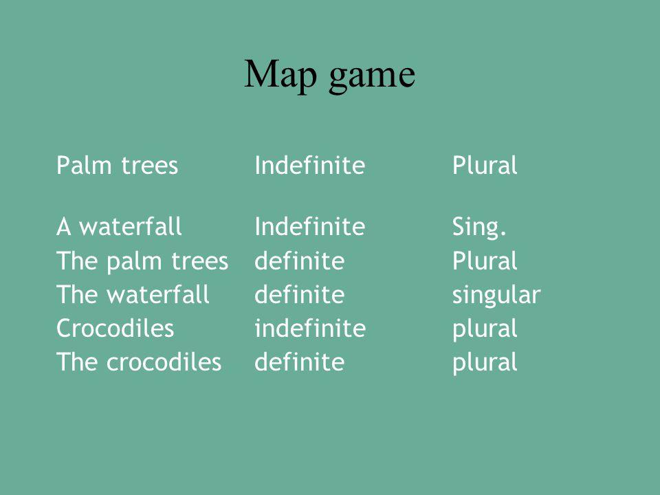 Map game Palm treesIndefinitePlural A waterfallIndefiniteSing.