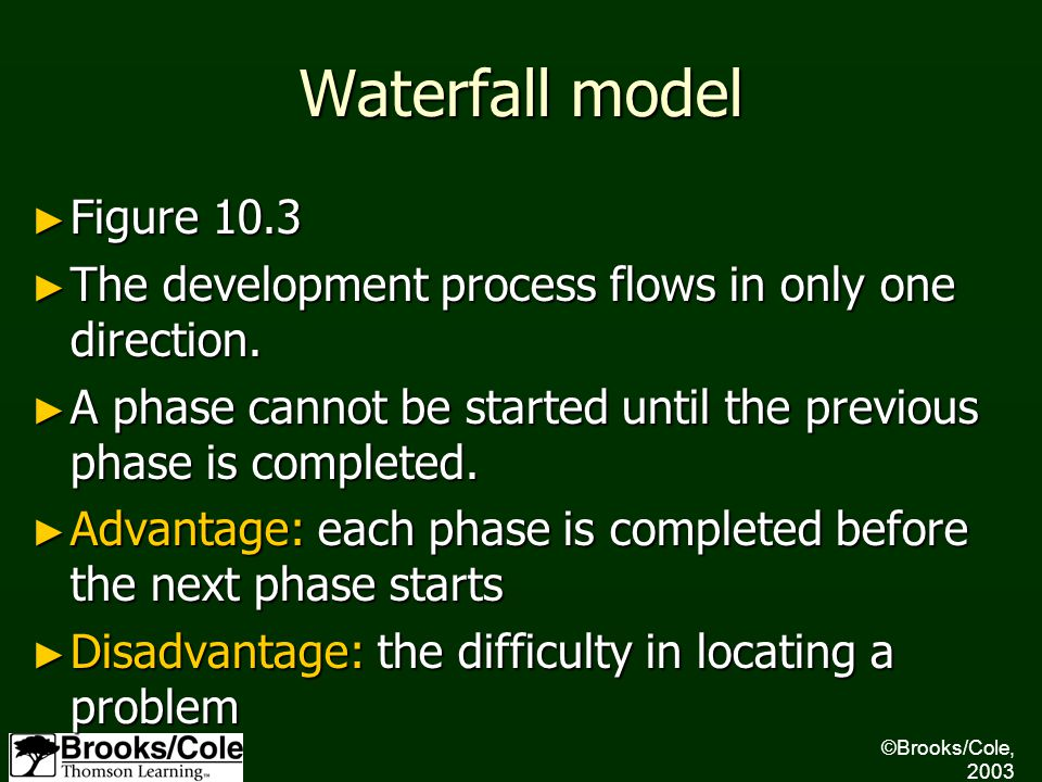 ©Brooks/Cole, 2003 Waterfall model ► Figure 10.3 ► The development process flows in only one direction. ► A phase cannot be started until the previous