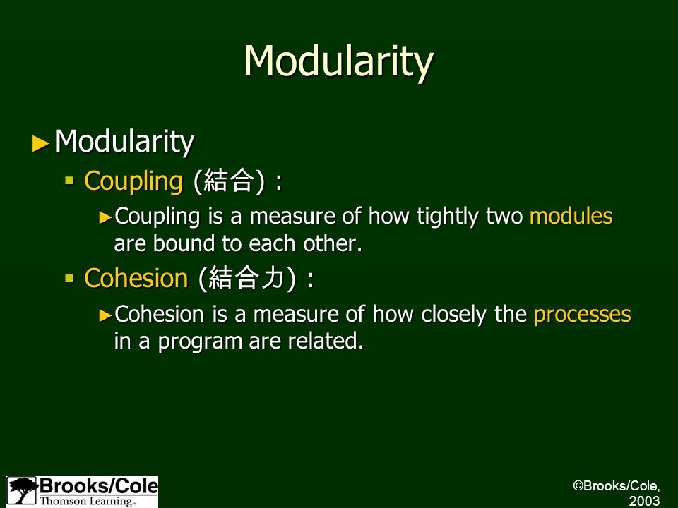 ©Brooks/Cole, 2003 Modularity ► Modularity  Coupling ( 結合 ) : ► Coupling is a measure of how tightly two modules are bound to each other.  Cohesion