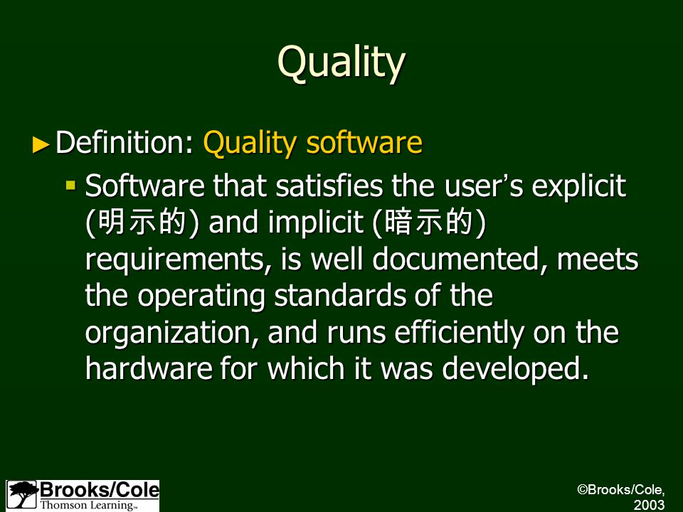 Quality ► Definition: Quality software  Software that satisfies the user ' s explicit ( 明示的 ) and implicit ( 暗示的 ) requirements, is well documented, meets the operating standards of the organization, and runs efficiently on the hardware for which it was developed.
