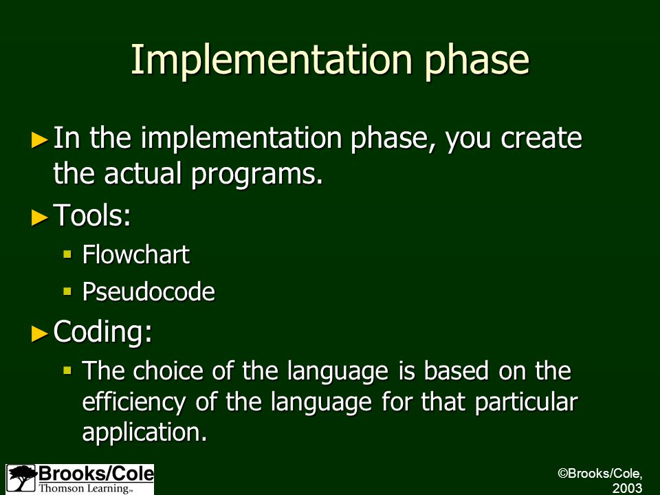 ©Brooks/Cole, 2003 Implementation phase ► In the implementation phase, you create the actual programs. ► Tools:  Flowchart  Pseudocode ► Coding:  T
