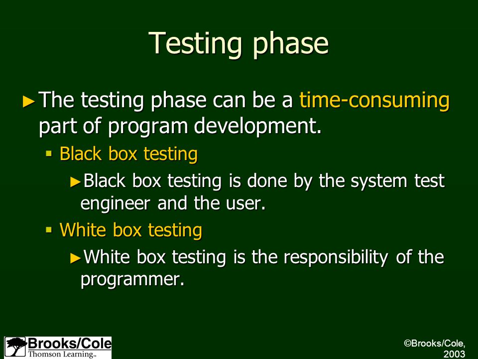 ©Brooks/Cole, 2003 Testing phase ► The testing phase can be a time-consuming part of program development.  Black box testing ► Black box testing is d