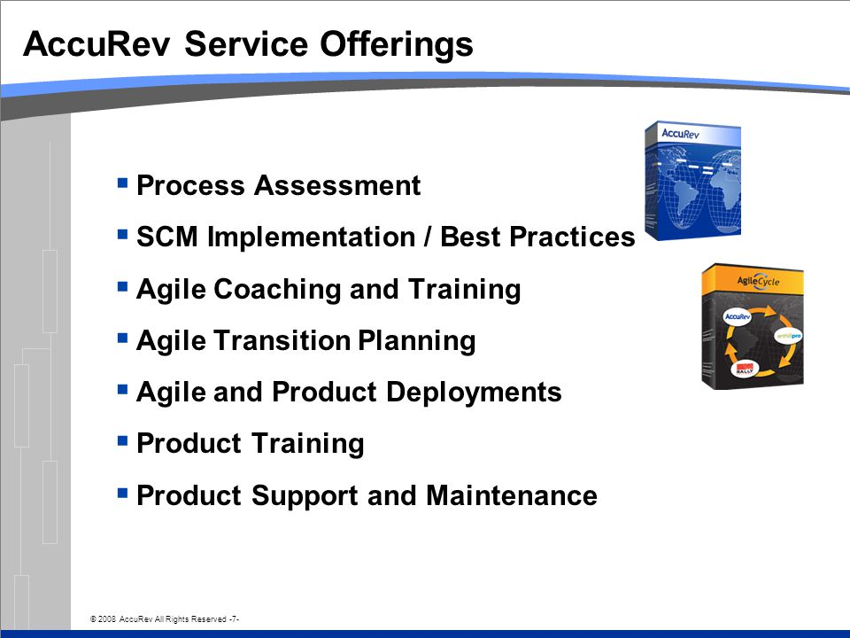 © 2008 AccuRev All Rights Reserved -7- AccuRev Service Offerings  Process Assessment  SCM Implementation / Best Practices  Agile Coaching and Training  Agile Transition Planning  Agile and Product Deployments  Product Training  Product Support and Maintenance