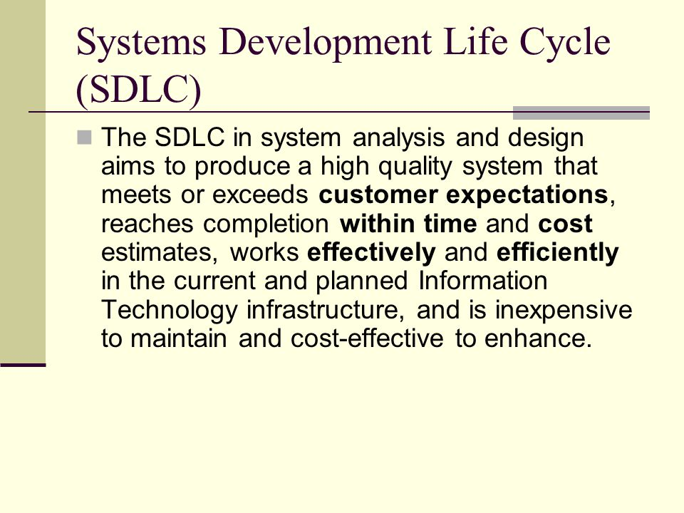 Systems Development Life Cycle (SDLC) The SDLC in system analysis and design aims to produce a high quality system that meets or exceeds customer expe