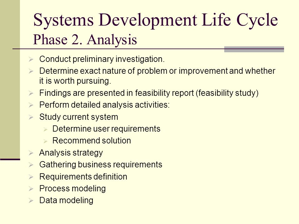 Systems Development Life Cycle Phase 2. Analysis  Conduct preliminary investigation.  Determine exact nature of problem or improvement and whether i