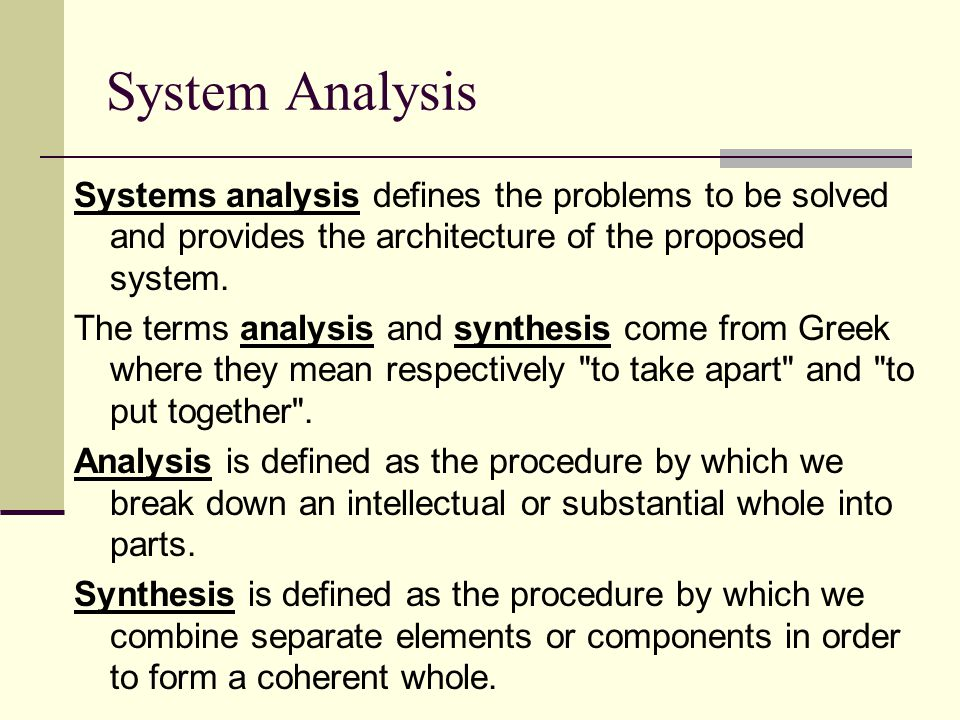 System Analysis Systems analysis defines the problems to be solved and provides the architecture of the proposed system. The terms analysis and synthe