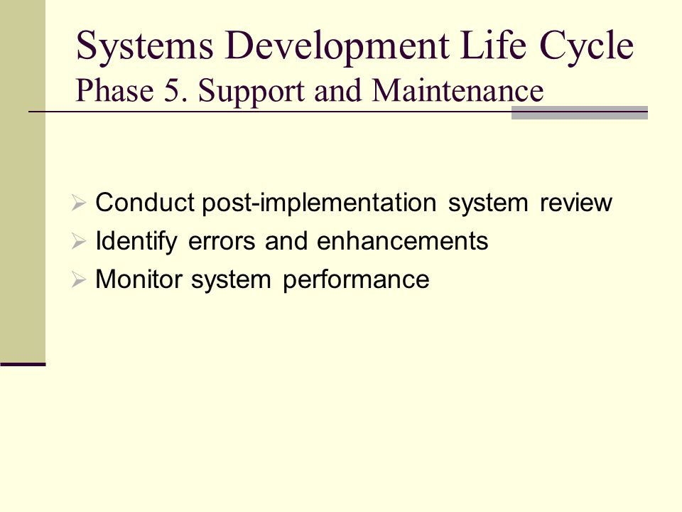 Systems Development Life Cycle Phase 5. Support and Maintenance  Conduct post-implementation system review  Identify errors and enhancements  Monit