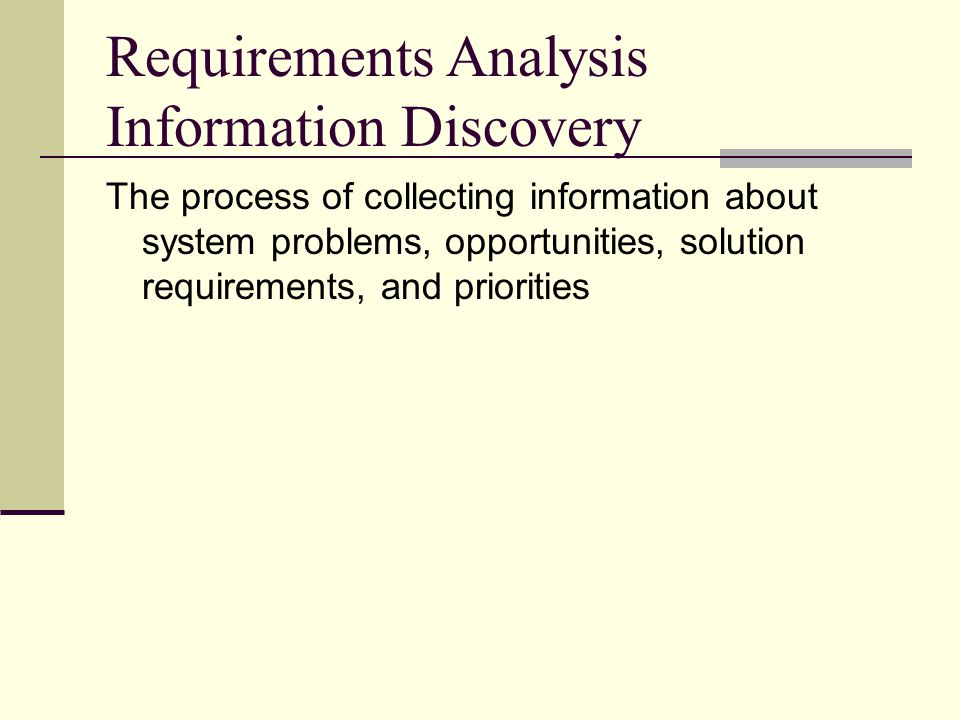 Requirements Analysis Information Discovery The process of collecting information about system problems, opportunities, solution requirements, and pri