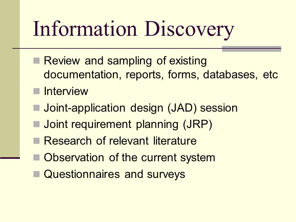 Information Discovery Review and sampling of existing documentation, reports, forms, databases, etc Interview Joint-application design (JAD) session J