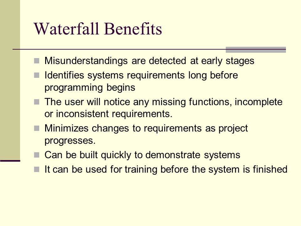 Waterfall Benefits Misunderstandings are detected at early stages Identifies systems requirements long before programming begins The user will notice