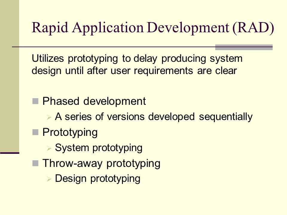 Rapid Application Development (RAD) Utilizes prototyping to delay producing system design until after user requirements are clear Phased development 