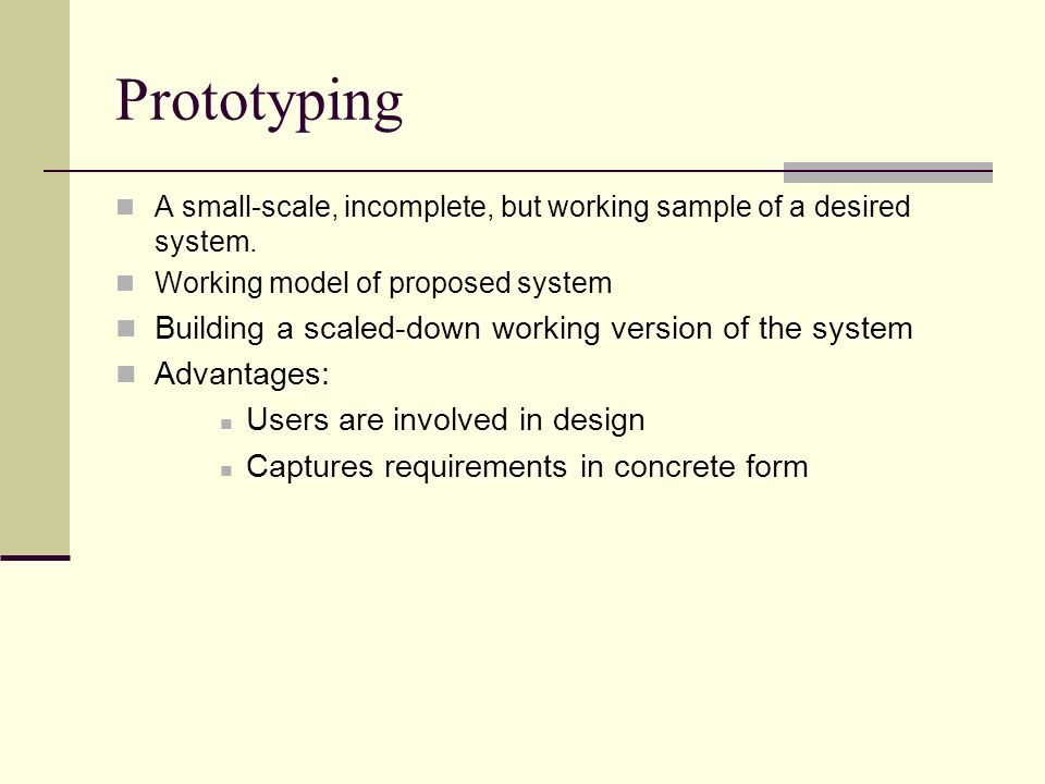 Prototyping A small-scale, incomplete, but working sample of a desired system. Working model of proposed system Building a scaled-down working version