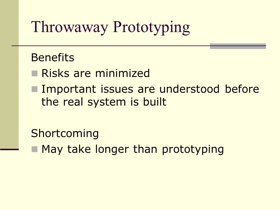 Benefits Risks are minimized Important issues are understood before the real system is built Shortcoming May take longer than prototyping