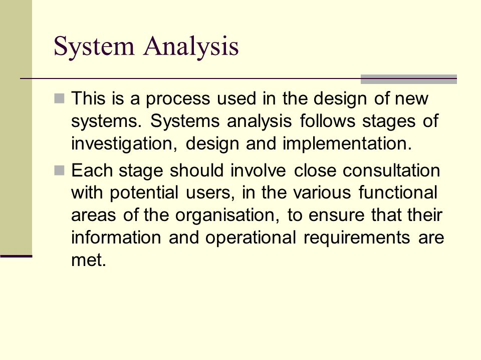 System Analysis This is a process used in the design of new systems. Systems analysis follows stages of investigation, design and implementation. Each