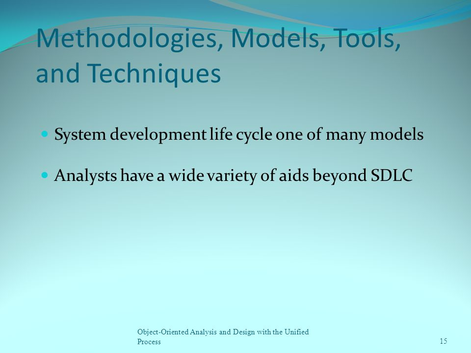 Methodologies, Models, Tools, and Techniques System development life cycle one of many models Analysts have a wide variety of aids beyond SDLC Object-