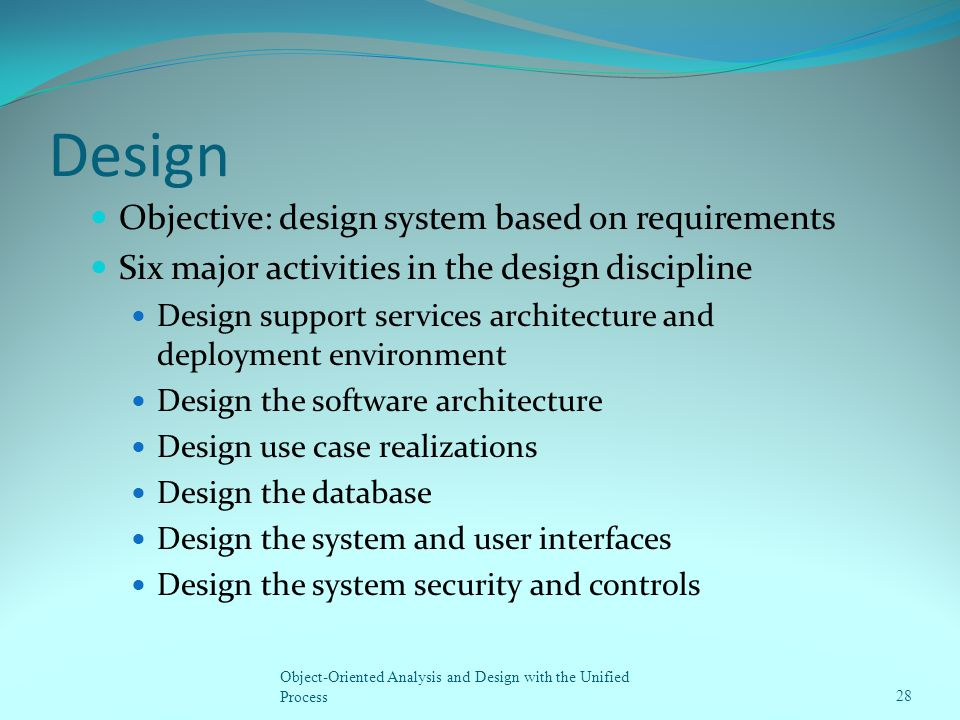 Design Objective: design system based on requirements Six major activities in the design discipline Design support services architecture and deploymen