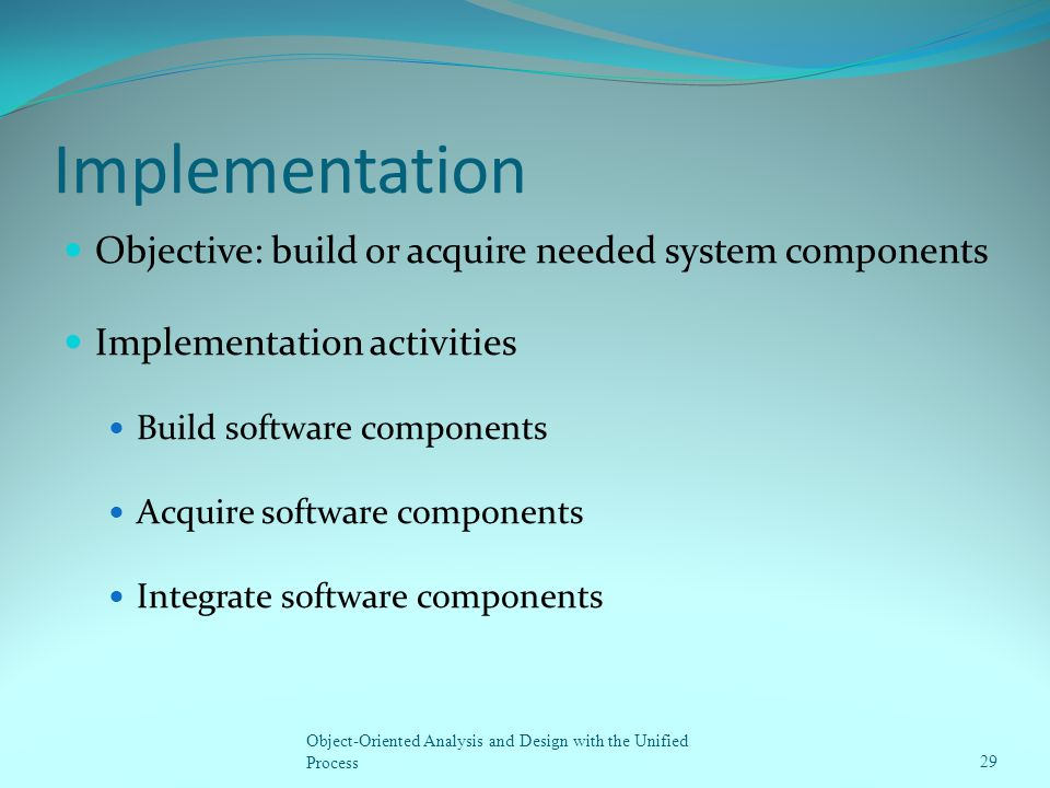Implementation Objective: build or acquire needed system components Implementation activities Build software components Acquire software components In