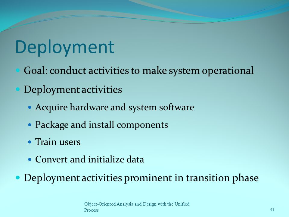 Deployment Goal: conduct activities to make system operational Deployment activities Acquire hardware and system software Package and install componen