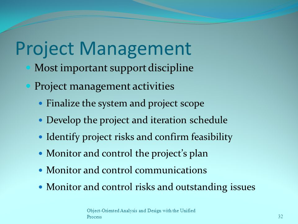 Project Management Most important support discipline Project management activities Finalize the system and project scope Develop the project and itera