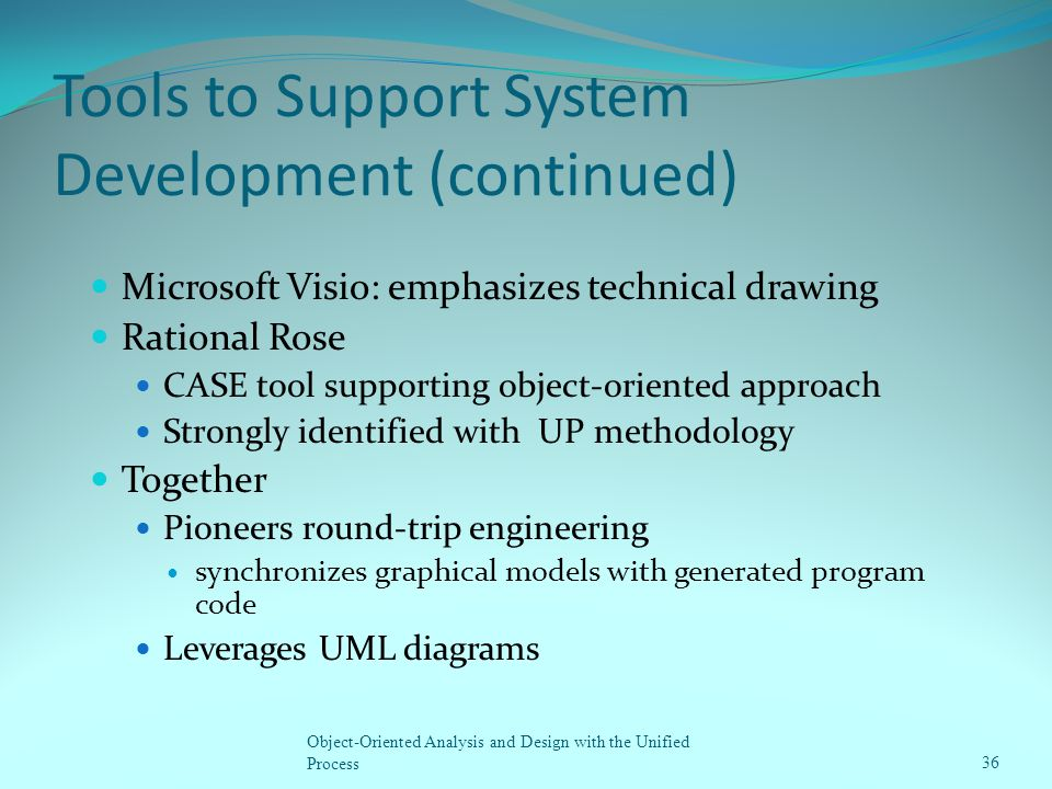 Tools to Support System Development (continued) Microsoft Visio: emphasizes technical drawing Rational Rose CASE tool supporting object-oriented appro