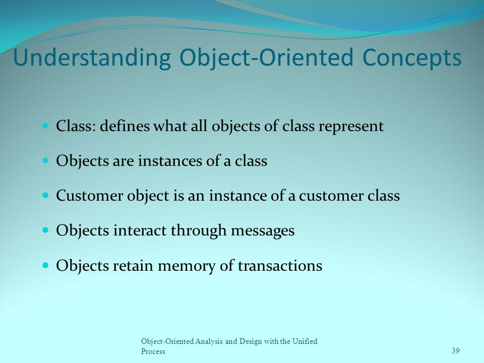 Understanding Object-Oriented Concepts Class: defines what all objects of class represent Objects are instances of a class Customer object is an insta
