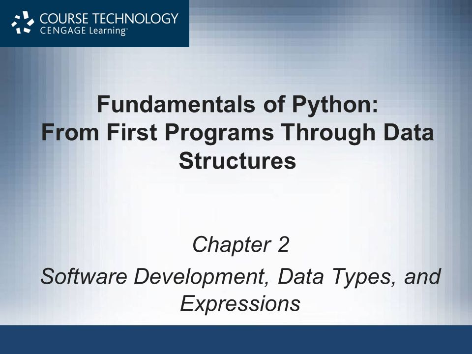 Fundamentals of Python: From First Programs Through Data Structures Chapter 2 Software Development, Data Types, and Expressions