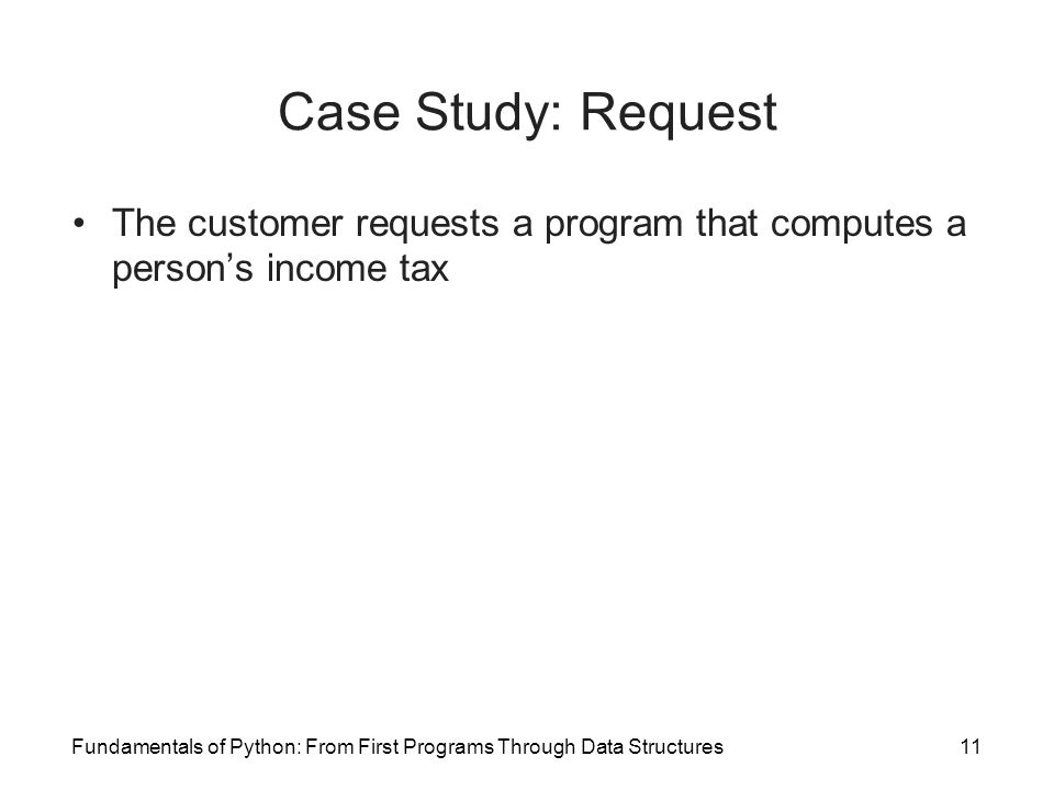Fundamentals of Python: From First Programs Through Data Structures11 Case Study: Request The customer requests a program that computes a person's income tax