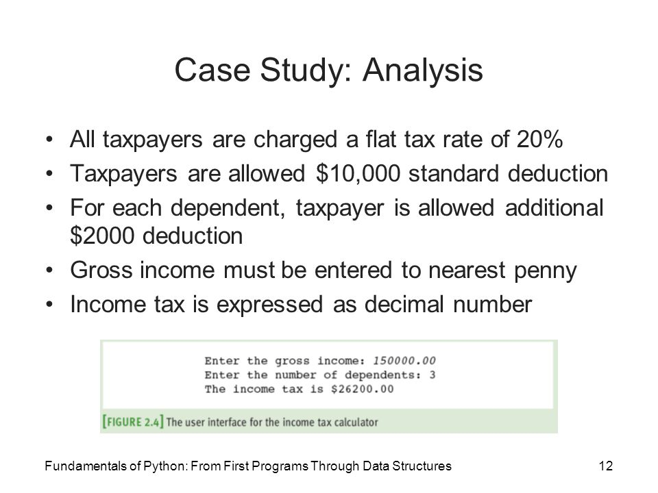 Fundamentals of Python: From First Programs Through Data Structures12 Case Study: Analysis All taxpayers are charged a flat tax rate of 20% Taxpayers