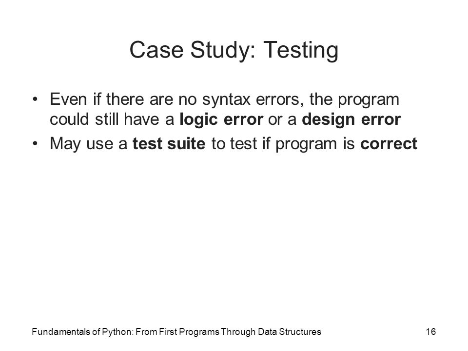 Fundamentals of Python: From First Programs Through Data Structures16 Case Study: Testing Even if there are no syntax errors, the program could still