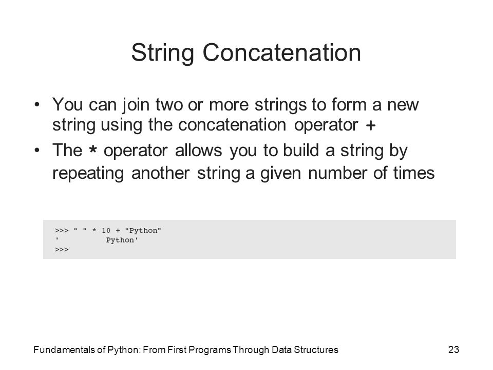 Fundamentals of Python: From First Programs Through Data Structures23 String Concatenation You can join two or more strings to form a new string using the concatenation operator + The * operator allows you to build a string by repeating another string a given number of times