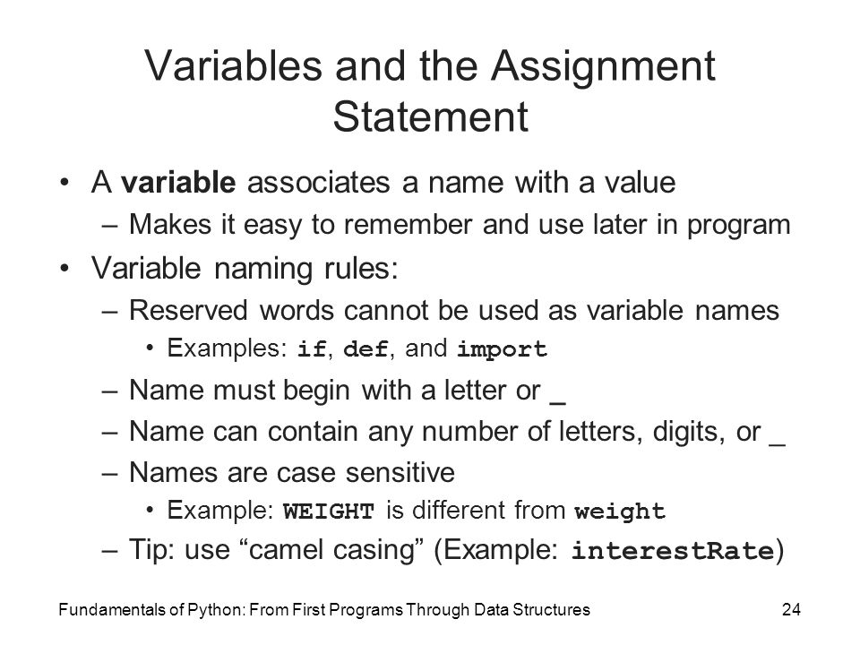 Fundamentals of Python: From First Programs Through Data Structures24 Variables and the Assignment Statement A variable associates a name with a value –Makes it easy to remember and use later in program Variable naming rules: –Reserved words cannot be used as variable names Examples: if, def, and import –Name must begin with a letter or _ –Name can contain any number of letters, digits, or _ –Names are case sensitive Example: WEIGHT is different from weight –Tip: use camel casing (Example: interestRate )