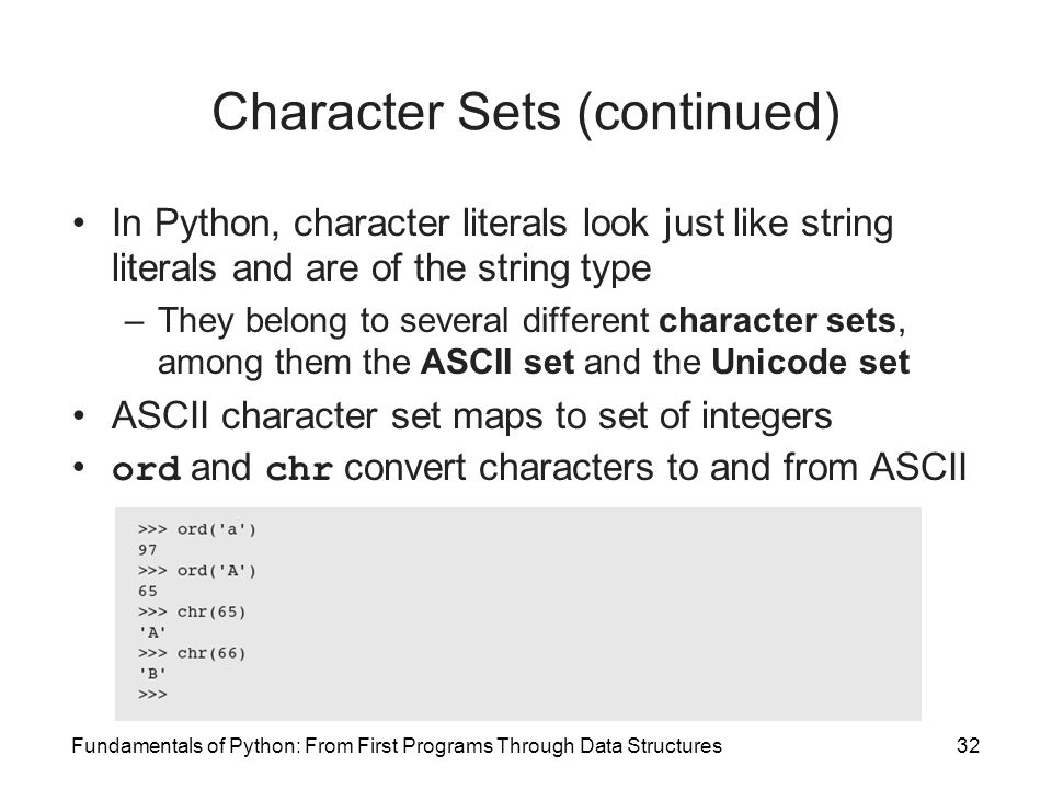 Fundamentals of Python: From First Programs Through Data Structures32 Character Sets (continued) In Python, character literals look just like string l