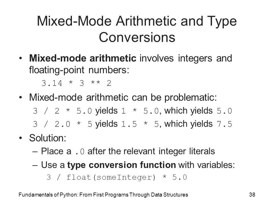 Fundamentals of Python: From First Programs Through Data Structures38 Mixed-Mode Arithmetic and Type Conversions Mixed-mode arithmetic involves integers and floating-point numbers: 3.14 * 3 ** 2 Mixed-mode arithmetic can be problematic: 3 / 2 * 5.0 yields 1 * 5.0, which yields 5.0 3 / 2.0 * 5 yields 1.5 * 5, which yields 7.5 Solution: –Place a.0 after the relevant integer literals –Use a type conversion function with variables: 3 / float(someInteger) * 5.0