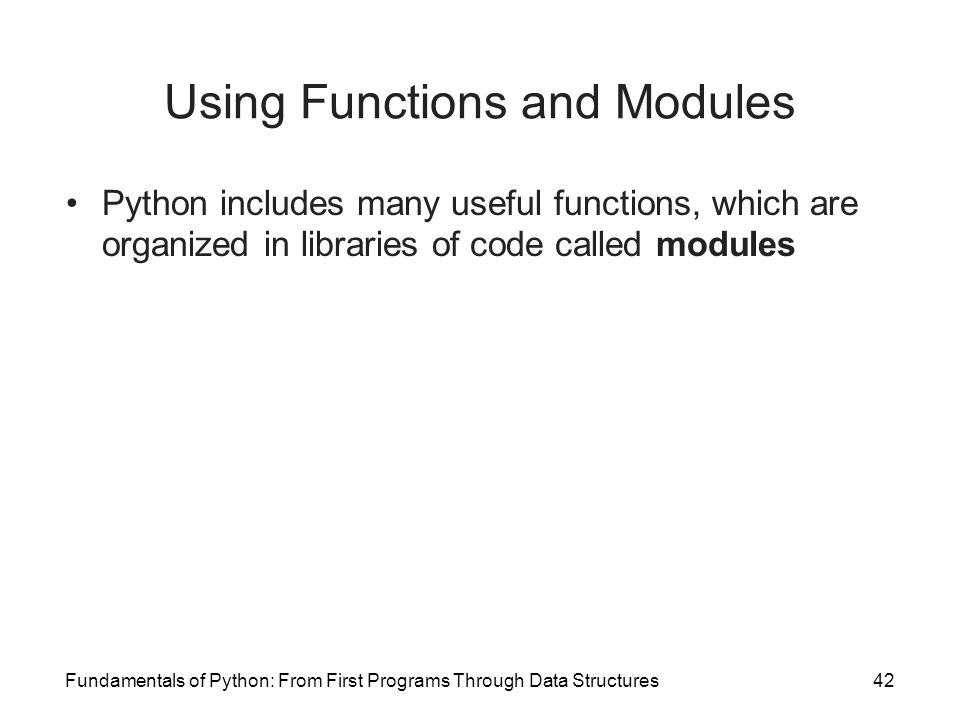 Fundamentals of Python: From First Programs Through Data Structures42 Using Functions and Modules Python includes many useful functions, which are org