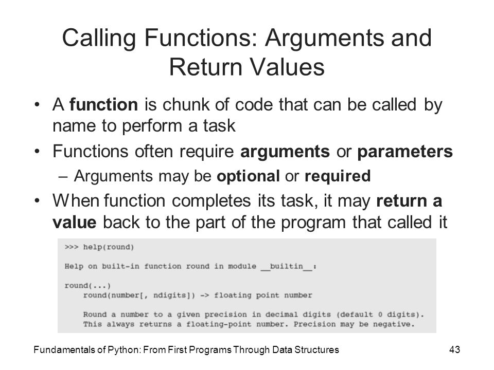 Fundamentals of Python: From First Programs Through Data Structures43 Calling Functions: Arguments and Return Values A function is chunk of code that can be called by name to perform a task Functions often require arguments or parameters –Arguments may be optional or required When function completes its task, it may return a value back to the part of the program that called it