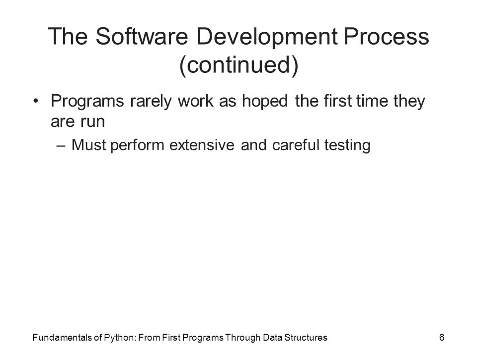 Fundamentals of Python: From First Programs Through Data Structures6 The Software Development Process (continued) Programs rarely work as hoped the fi