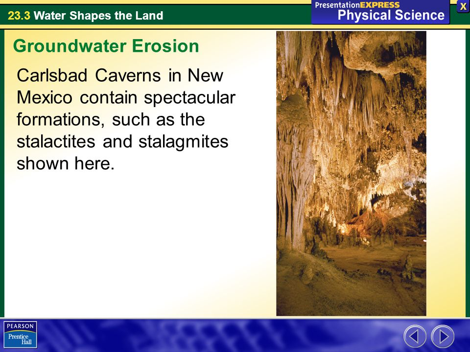 23.3 Water Shapes the Land Carlsbad Caverns in New Mexico contain spectacular formations, such as the stalactites and stalagmites shown here.