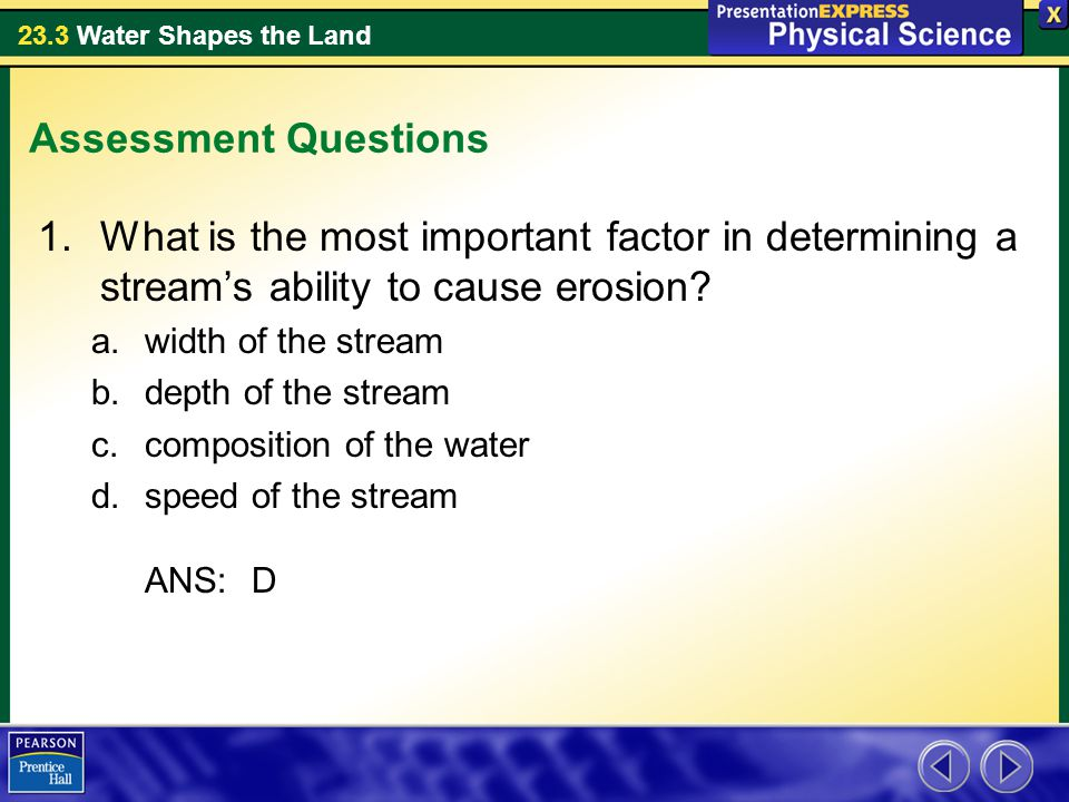 23.3 Water Shapes the Land Assessment Questions 1.What is the most important factor in determining a stream's ability to cause erosion.