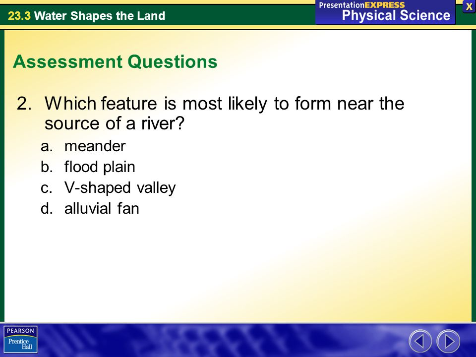 23.3 Water Shapes the Land Assessment Questions 2.Which feature is most likely to form near the source of a river.