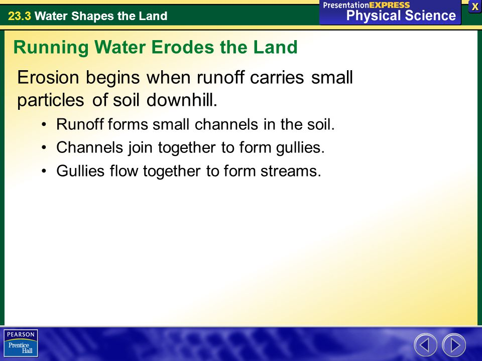 23.3 Water Shapes the Land Erosion begins when runoff carries small particles of soil downhill.