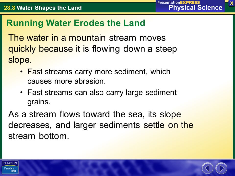 23.3 Water Shapes the Land The water in a mountain stream moves quickly because it is flowing down a steep slope.