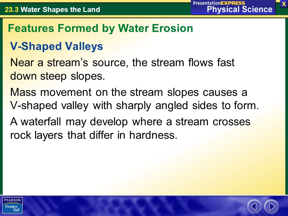 23.3 Water Shapes the Land V-Shaped Valleys Near a stream's source, the stream flows fast down steep slopes.