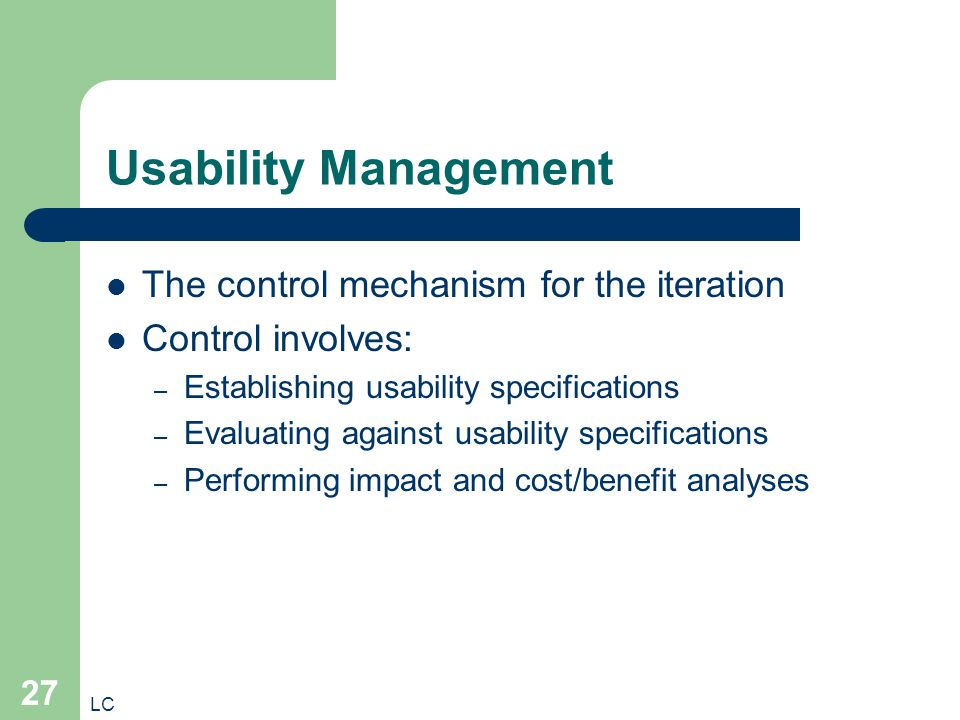 LC 27 Usability Management The control mechanism for the iteration Control involves: – Establishing usability specifications – Evaluating against usability specifications – Performing impact and cost/benefit analyses