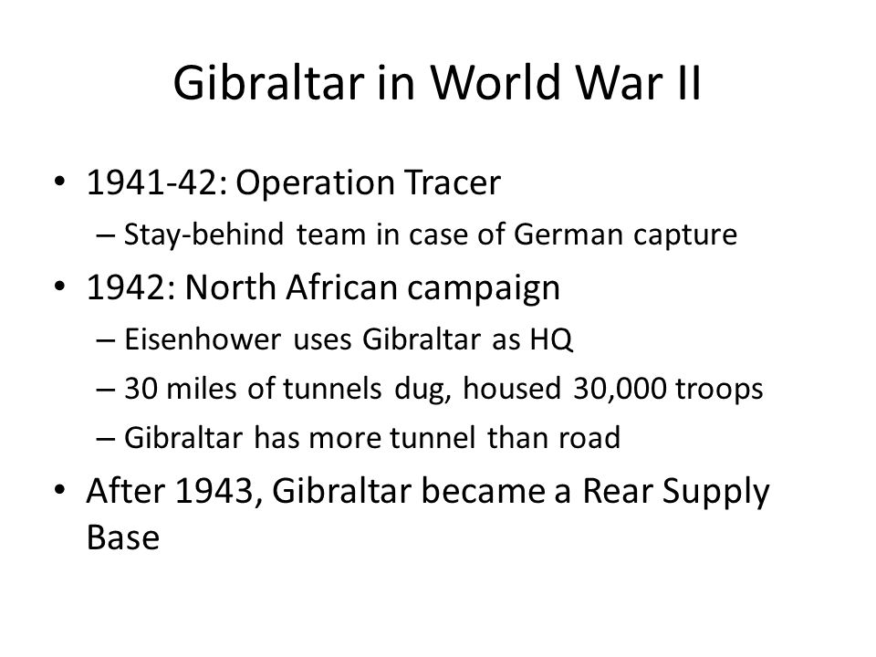 Gibraltar in World War II 1941-42: Operation Tracer – Stay-behind team in case of German capture 1942: North African campaign – Eisenhower uses Gibraltar as HQ – 30 miles of tunnels dug, housed 30,000 troops – Gibraltar has more tunnel than road After 1943, Gibraltar became a Rear Supply Base