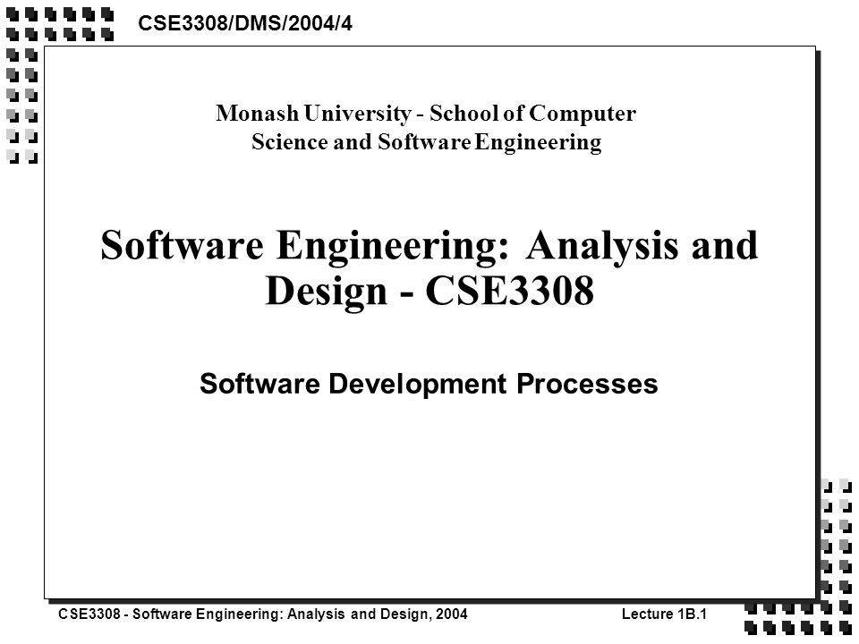 CSE3308 - Software Engineering: Analysis and Design, 2004Lecture 1B.1 Software Engineering: Analysis and Design - CSE3308 Software Development Processes CSE3308/DMS/2004/4 Monash University - School of Computer Science and Software Engineering