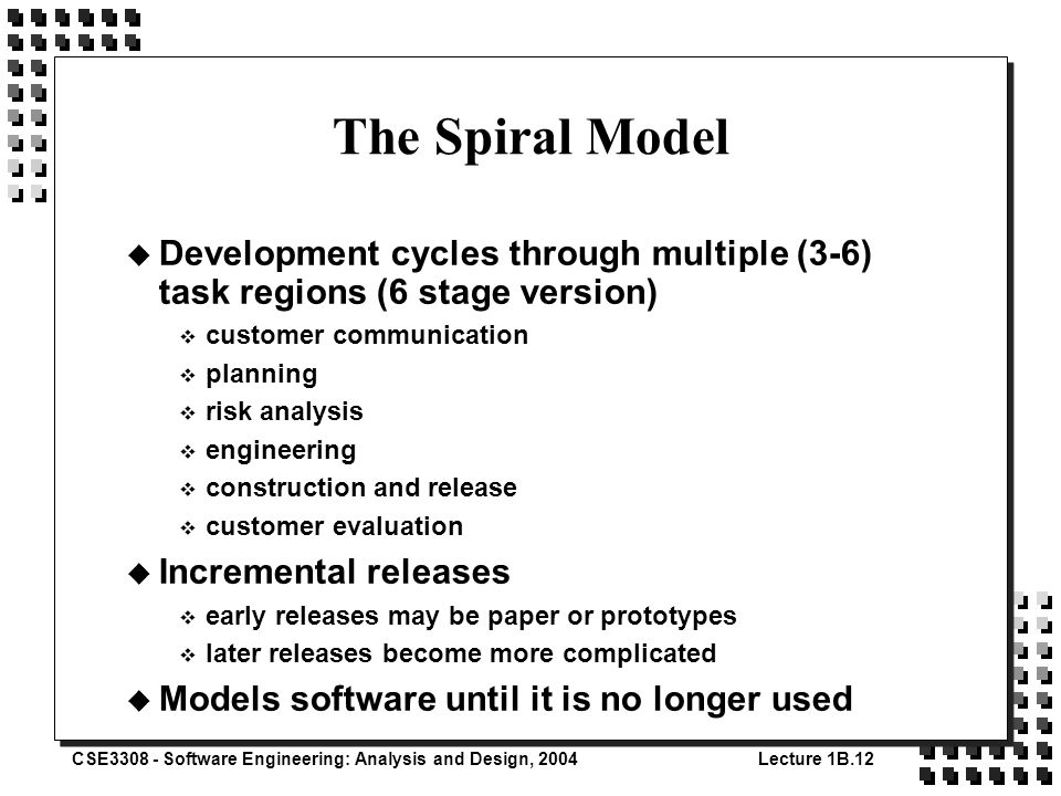 CSE3308 - Software Engineering: Analysis and Design, 2004Lecture 1B.12 The Spiral Model u Development cycles through multiple (3-6) task regions (6 stage version) v customer communication v planning v risk analysis v engineering v construction and release v customer evaluation u Incremental releases v early releases may be paper or prototypes v later releases become more complicated u Models software until it is no longer used