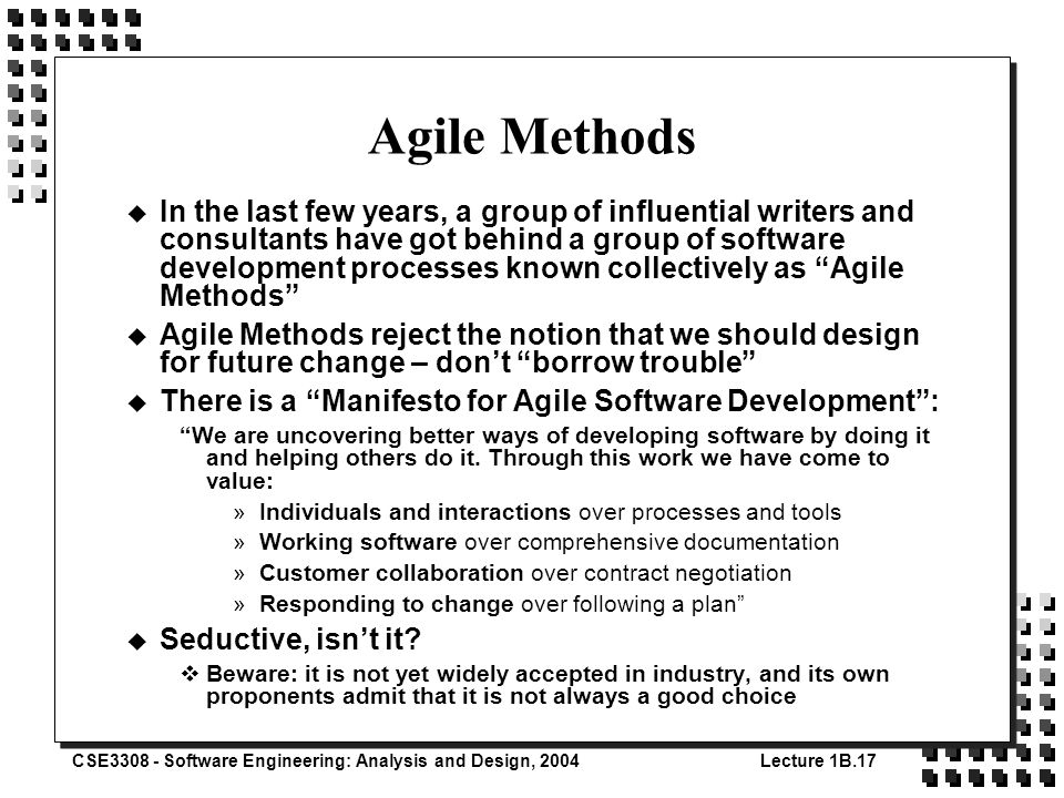 CSE3308 - Software Engineering: Analysis and Design, 2004Lecture 1B.17 Agile Methods u In the last few years, a group of influential writers and consultants have got behind a group of software development processes known collectively as Agile Methods u Agile Methods reject the notion that we should design for future change – don't borrow trouble u There is a Manifesto for Agile Software Development : We are uncovering better ways of developing software by doing it and helping others do it.