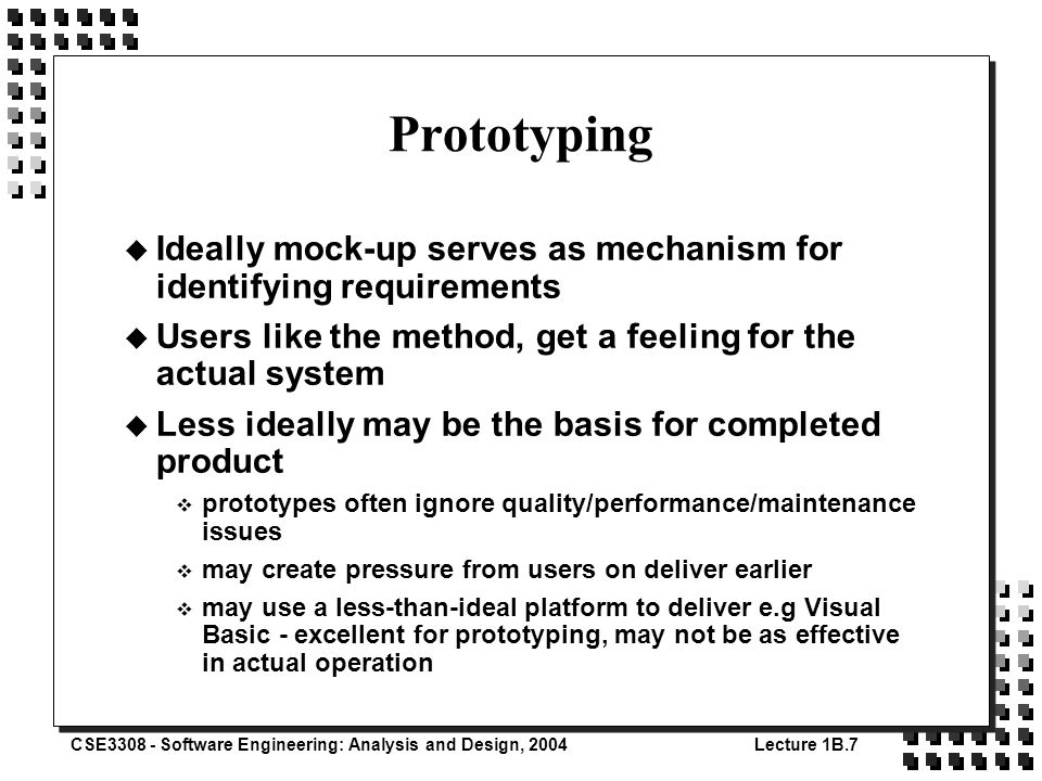 CSE3308 - Software Engineering: Analysis and Design, 2004Lecture 1B.7 Prototyping u Ideally mock-up serves as mechanism for identifying requirements u Users like the method, get a feeling for the actual system u Less ideally may be the basis for completed product v prototypes often ignore quality/performance/maintenance issues v may create pressure from users on deliver earlier v may use a less-than-ideal platform to deliver e.g Visual Basic - excellent for prototyping, may not be as effective in actual operation