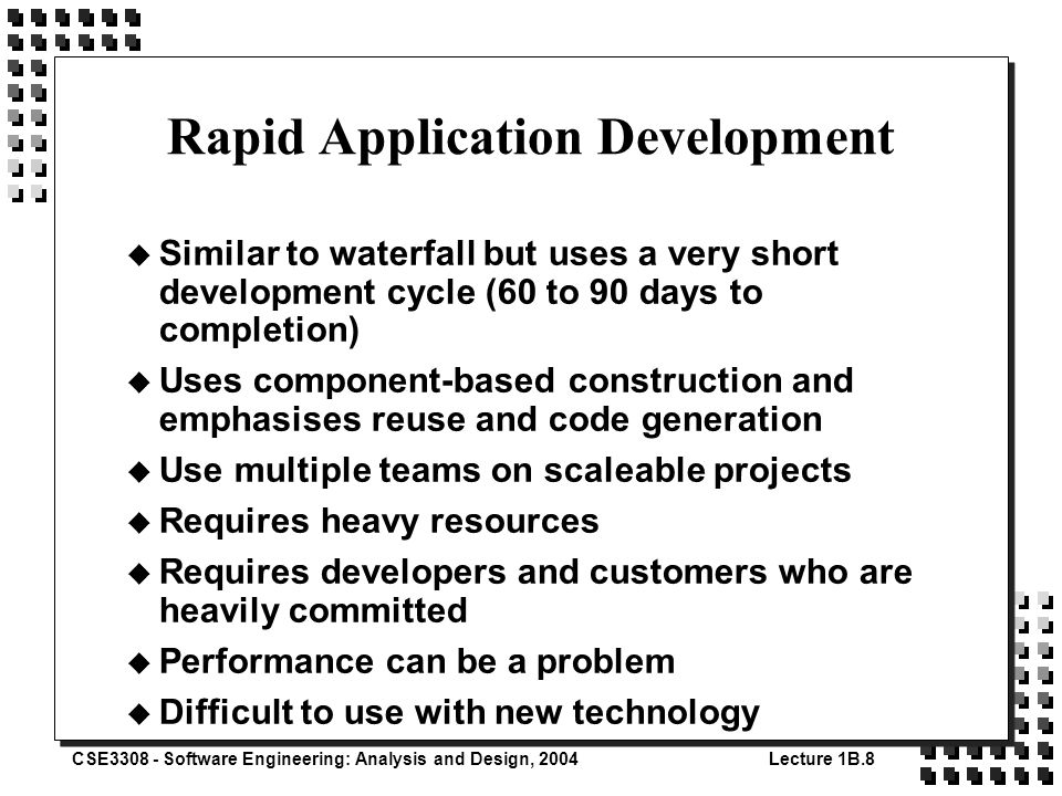 CSE3308 - Software Engineering: Analysis and Design, 2004Lecture 1B.8 Rapid Application Development u Similar to waterfall but uses a very short development cycle (60 to 90 days to completion) u Uses component-based construction and emphasises reuse and code generation u Use multiple teams on scaleable projects u Requires heavy resources u Requires developers and customers who are heavily committed u Performance can be a problem u Difficult to use with new technology