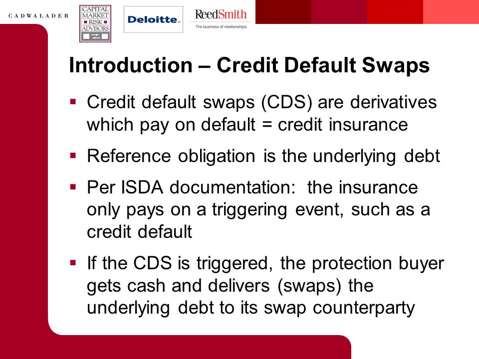 Introduction – Credit Default Swaps  Credit default swaps (CDS) are derivatives which pay on default = credit insurance  Reference obligation is the underlying debt  Per ISDA documentation: the insurance only pays on a triggering event, such as a credit default  If the CDS is triggered, the protection buyer gets cash and delivers (swaps) the underlying debt to its swap counterparty